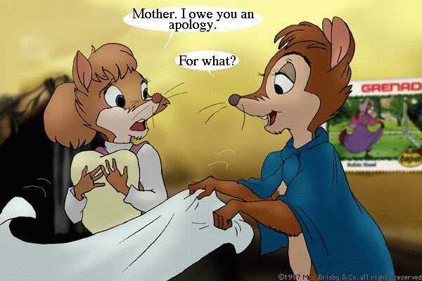 Teresa: Mother, I owe you an apology. - Mrs. Brisby: For what?